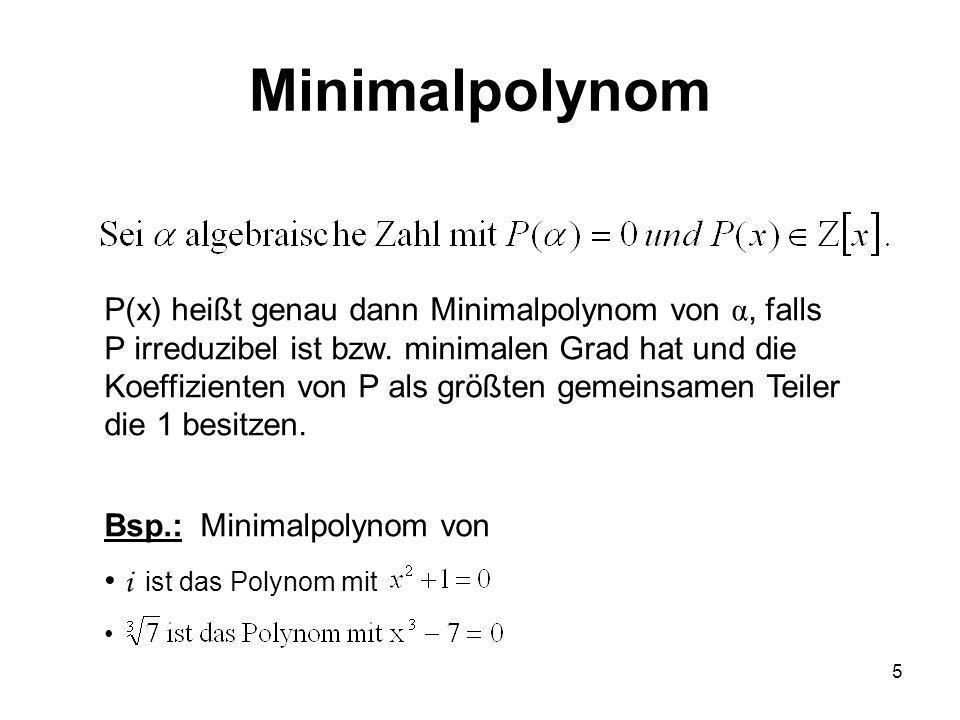 5 P(x) heißt genau dann Minimalpolynom von α, falls P irreduzibel ist bzw. minimalen Grad hat und die Koeffizienten von P als größten gemeinsamen Teil