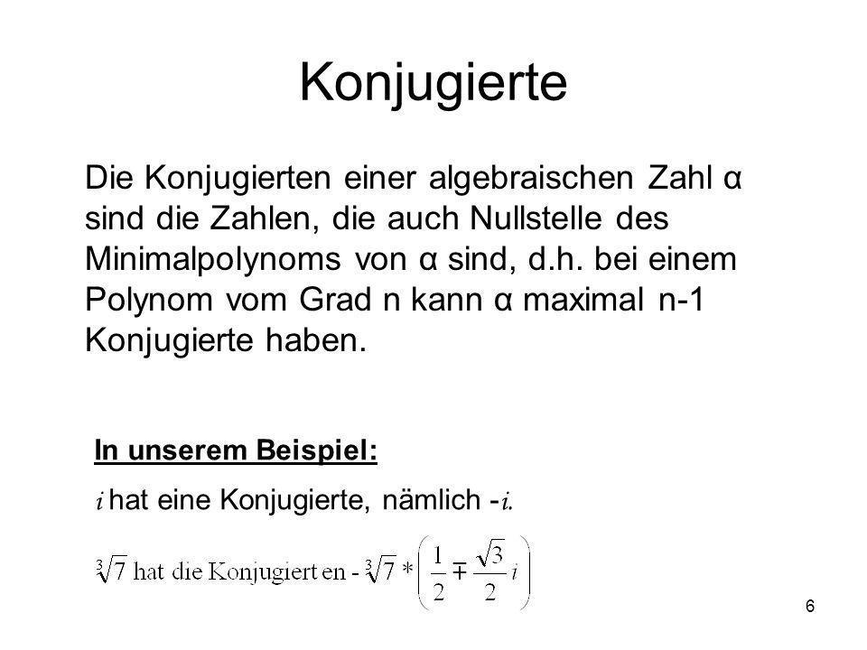 6 Konjugierte Die Konjugierten einer algebraischen Zahl α sind die Zahlen, die auch Nullstelle des Minimalpolynoms von α sind, d.h. bei einem Polynom