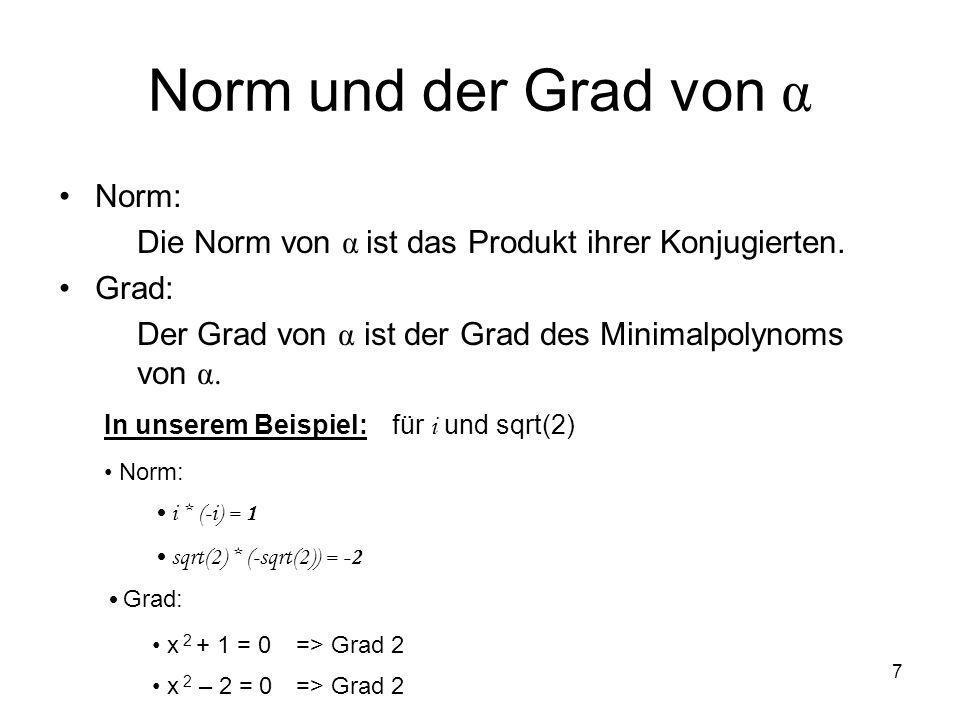 7 Norm und der Grad von α Norm: Die Norm von α ist das Produkt ihrer Konjugierten. Grad: Der Grad von α ist der Grad des Minimalpolynoms von α. In uns
