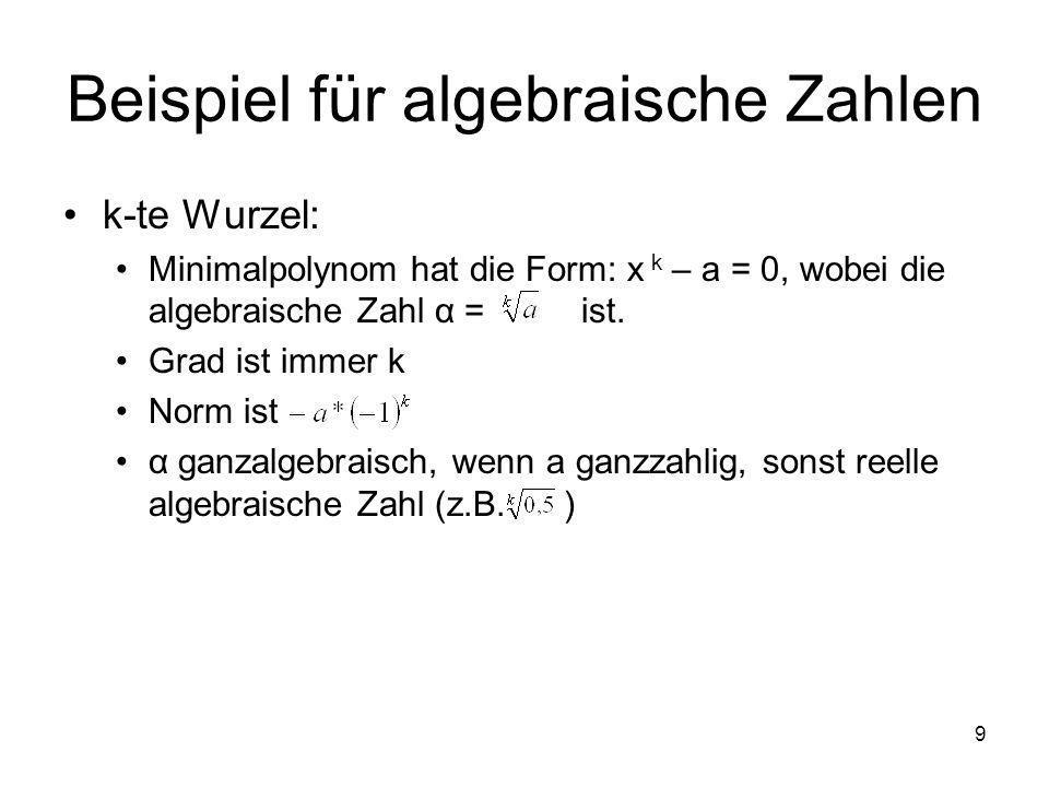 9 Beispiel für algebraische Zahlen k-te Wurzel: Minimalpolynom hat die Form: x k – a = 0, wobei die algebraische Zahl α = ist. Grad ist immer k Norm i