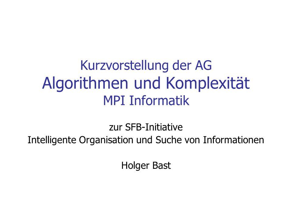 Kurzvorstellung der AG Algorithmen und Komplexität MPI Informatik zur SFB-Initiative Intelligente Organisation und Suche von Informationen Holger Bast