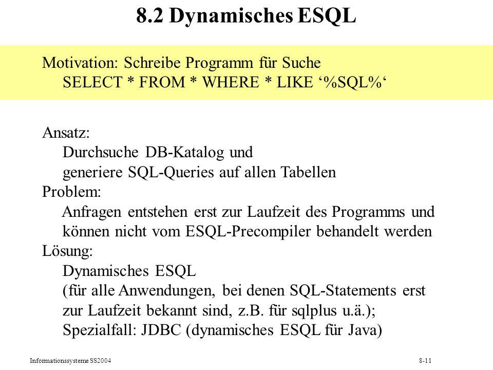 Informationssysteme SS20048-11 8.2 Dynamisches ESQL Motivation: Schreibe Programm für Suche SELECT * FROM * WHERE * LIKE %SQL% Ansatz: Durchsuche DB-K