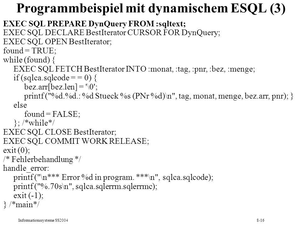 Informationssysteme SS20048-16 Programmbeispiel mit dynamischem ESQL (3) EXEC SQL PREPARE DynQuery FROM :sqltext; EXEC SQL DECLARE BestIterator CURSOR