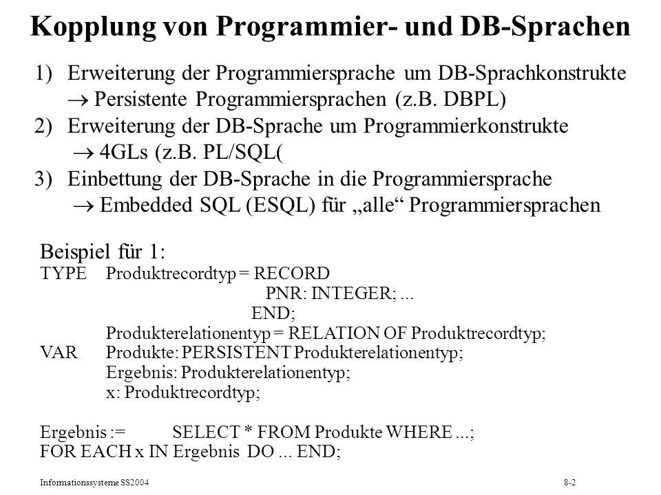 Informationssysteme SS20048-13 Programmieren mit dynamischem ESQL 1) Deklaration der Wirtsprogrammvariablen 2) Aufbau der SQL-Anweisung als Zeichenkette 3) Dynamische Precompilation: PREPARE DynQuery FROM :sqltext 4) DECLARE Iterator CURSOR FOR DynQuery 5) Auswertung der Eingabeparameter und Vorbereitung der Cursor -Schleife: OPEN Iterator 6) FETCH Iterator INTO Wirtsprogrammvariablen 7) Resultatsattribute in den Wirtsprogrammvariablen verarbeiten 8) Wiederholung der Schritte 6 und 7 für jedes Resultatstupel 9) CLOSE Iterator Einfacher Fall: Resultatschema und Queryparameter statisch festgelegt Sonderfall: höchstens ein Resultatstupel statt 3) bis 9) einfacher: EXECUTE IMMEDIATE :sqltext Komplexer Fall: Resultatschema oder Queryparameter dynamisch festgelegt
