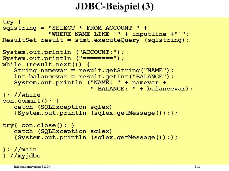 Informationssysteme SS20048-21 JDBC-Beispiel (3) try { sqlstring = SELECT * FROM ACCOUNT + WHERE NAME LIKE + inputline + ; ResultSet result = stmt.executeQuery (sqlstring); System.out.println ( ACCOUNT: ); System.out.println ( ======== ); while (result.next()) { String namevar = result.getString( NAME ); int balancevar = result.getInt( BALANCE ); System.out.println ( NAME: + namevar + BALANCE: + balancevar); }; //while con.commit(); } catch (SQLException sqlex) {System.out.println (sqlex.getMessage());}; try{ con.close(); } catch (SQLException sqlex) {System.out.println (sqlex.getMessage());}; }; //main } //myjdbc