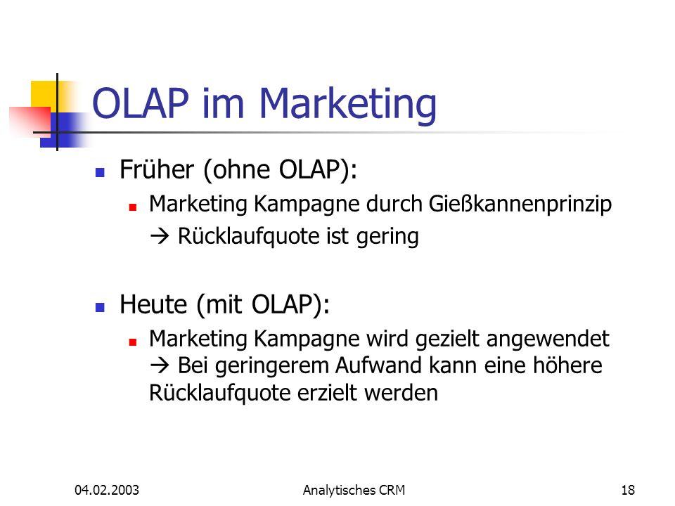 04.02.2003Analytisches CRM18 OLAP im Marketing Früher (ohne OLAP): Marketing Kampagne durch Gießkannenprinzip Rücklaufquote ist gering Heute (mit OLAP