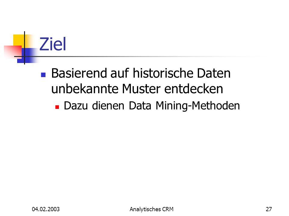 04.02.2003Analytisches CRM27 Ziel Basierend auf historische Daten unbekannte Muster entdecken Dazu dienen Data Mining-Methoden