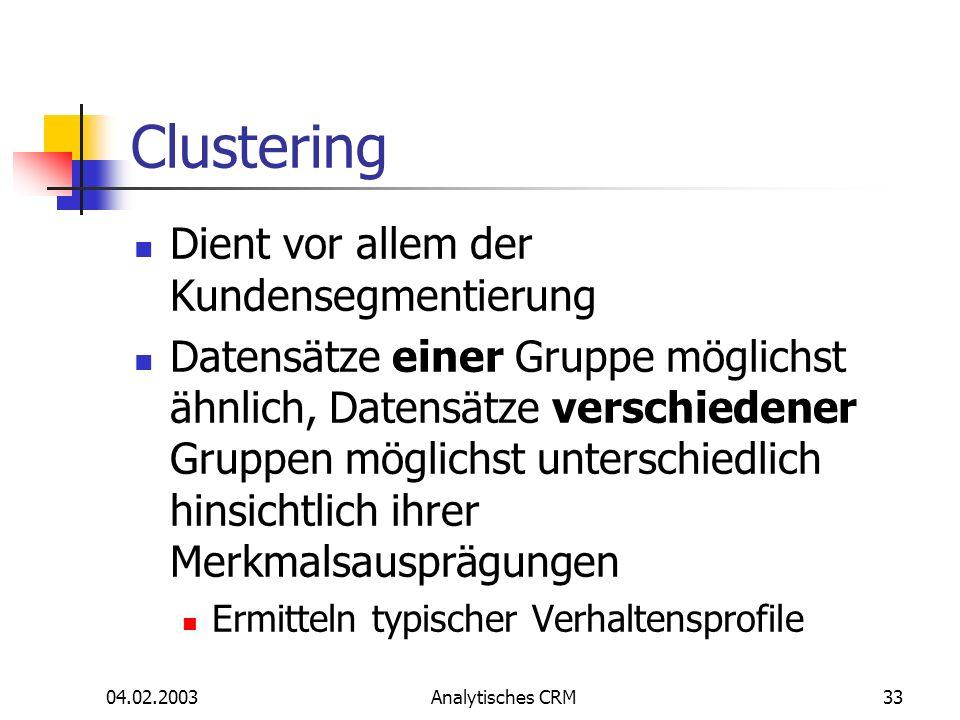 04.02.2003Analytisches CRM33 Clustering Dient vor allem der Kundensegmentierung Datensätze einer Gruppe möglichst ähnlich, Datensätze verschiedener Gr