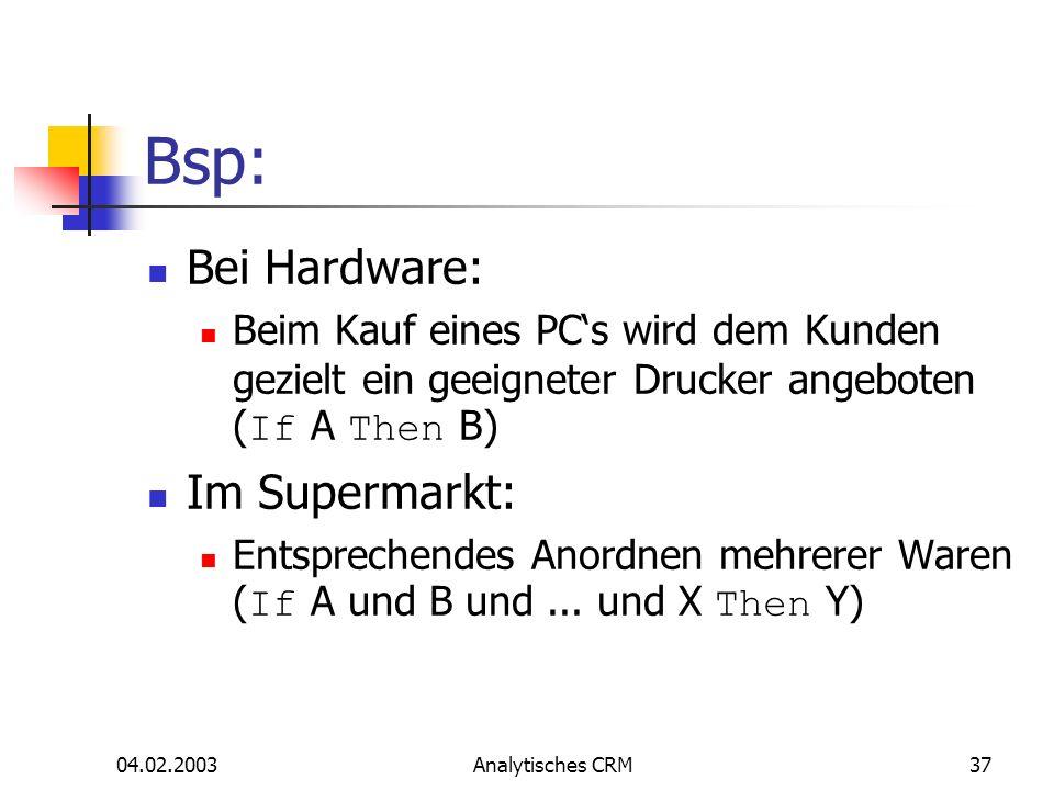 04.02.2003Analytisches CRM37 Bsp: Bei Hardware: Beim Kauf eines PCs wird dem Kunden gezielt ein geeigneter Drucker angeboten ( If A Then B) Im Superma