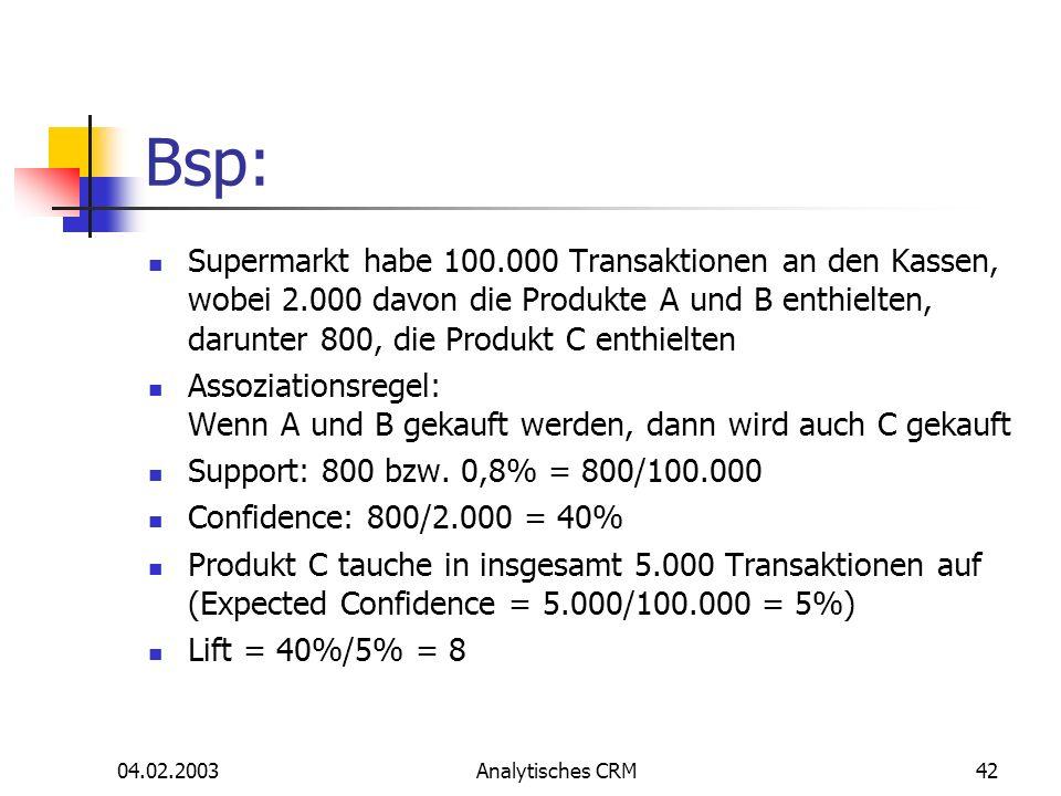 04.02.2003Analytisches CRM42 Bsp: Supermarkt habe 100.000 Transaktionen an den Kassen, wobei 2.000 davon die Produkte A und B enthielten, darunter 800