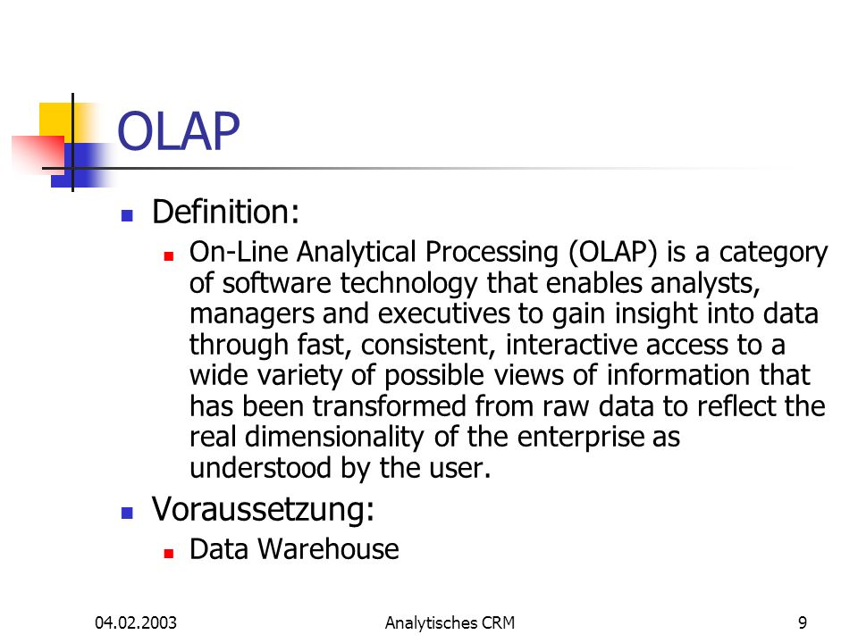 04.02.2003Analytisches CRM9 OLAP Definition: On-Line Analytical Processing (OLAP) is a category of software technology that enables analysts, managers