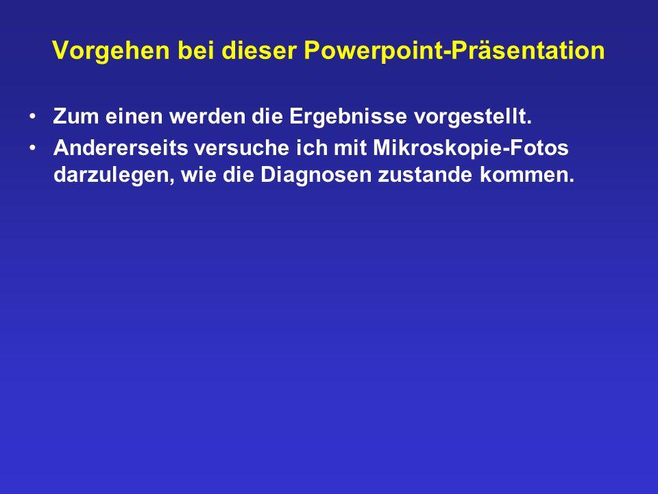 Vorgehen bei dieser Powerpoint-Präsentation Zum einen werden die Ergebnisse vorgestellt. Andererseits versuche ich mit Mikroskopie-Fotos darzulegen, w