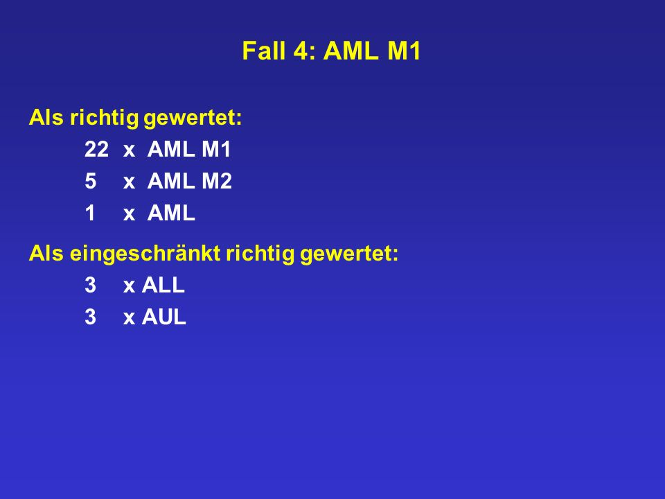 Fall 4: AML M1 Als richtig gewertet: 22xAML M1 5xAML M2 1xAML Als eingeschränkt richtig gewertet: 3x ALL 3x AUL
