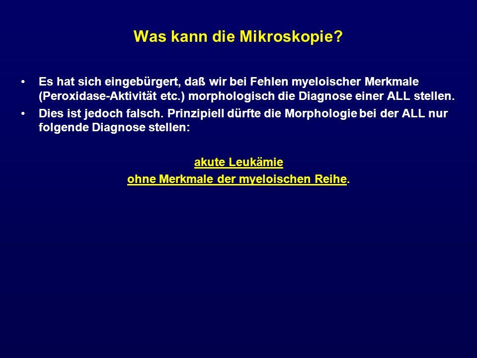 Was kann die Mikroskopie? Es hat sich eingebürgert, daß wir bei Fehlen myeloischer Merkmale (Peroxidase-Aktivität etc.) morphologisch die Diagnose ein