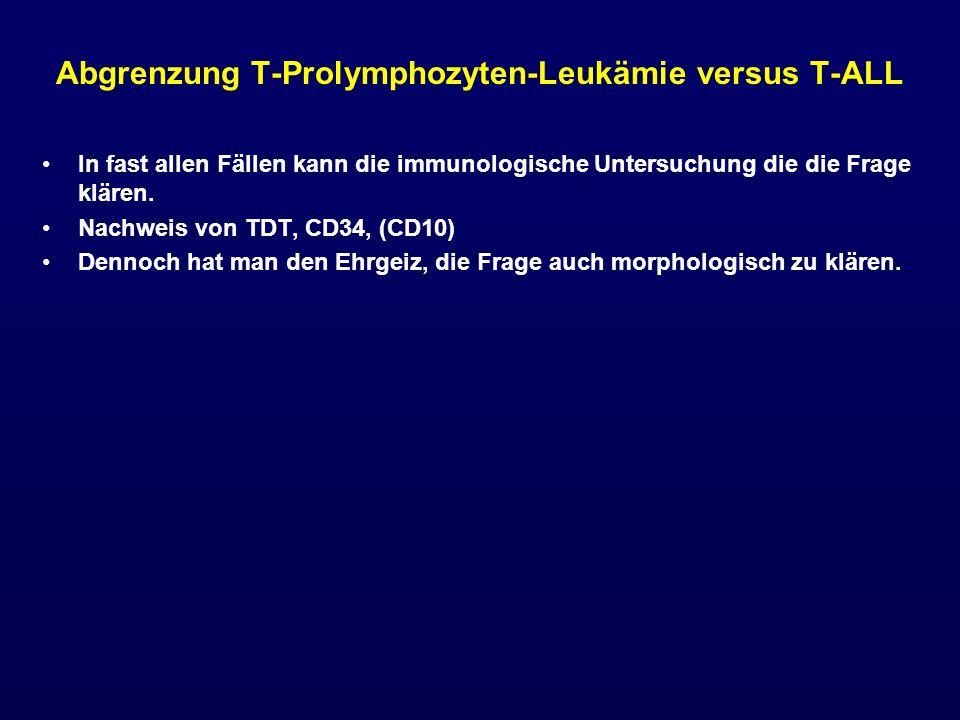 Abgrenzung T-Prolymphozyten-Leukämie versus T-ALL In fast allen Fällen kann die immunologische Untersuchung die die Frage klären. Nachweis von TDT, CD