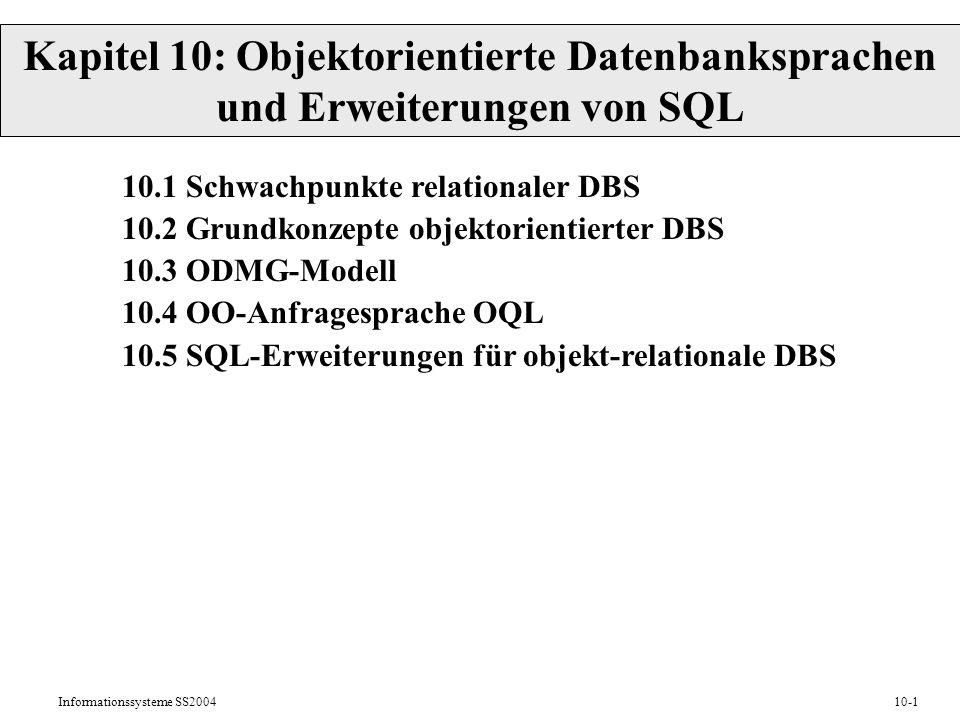 Informationssysteme SS200410-1 Kapitel 10: Objektorientierte Datenbanksprachen und Erweiterungen von SQL 10.1 Schwachpunkte relationaler DBS 10.2 Grundkonzepte objektorientierter DBS 10.3 ODMG-Modell 10.4 OO-Anfragesprache OQL 10.5 SQL-Erweiterungen für objekt-relationale DBS