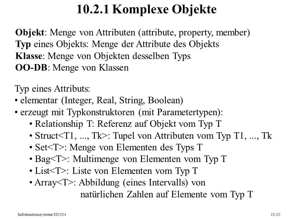 Informationssysteme SS200410-10 10.2.1 Komplexe Objekte Objekt: Menge von Attributen (attribute, property, member) Typ eines Objekts: Menge der Attribute des Objekts Klasse: Menge von Objekten desselben Typs OO-DB: Menge von Klassen Typ eines Attributs: elementar (Integer, Real, String, Boolean) erzeugt mit Typkonstruktoren (mit Parametertypen): Relationship T: Referenz auf Objekt vom Typ T Struct : Tupel von Attributen vom Typ T1,..., Tk Set : Menge von Elementen des Typs T Bag : Multimenge von Elementen vom Typ T List : Liste von Elementen vom Typ T Array : Abbildung (eines Intervalls) von natürlichen Zahlen auf Elemente vom Typ T