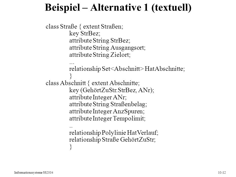 Informationssysteme SS200410-12 Beispiel – Alternative 1 (textuell) class Straße { extent Straßen; key StrBez; attribute String StrBez; attribute Stri