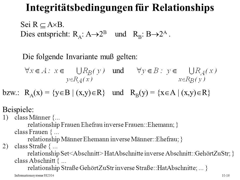 Informationssysteme SS200410-16 Integritätsbedingungen für Relationships Sei R A B. Dies entspricht: R A : A 2 B und R B : B 2 A. Die folgende Invaria
