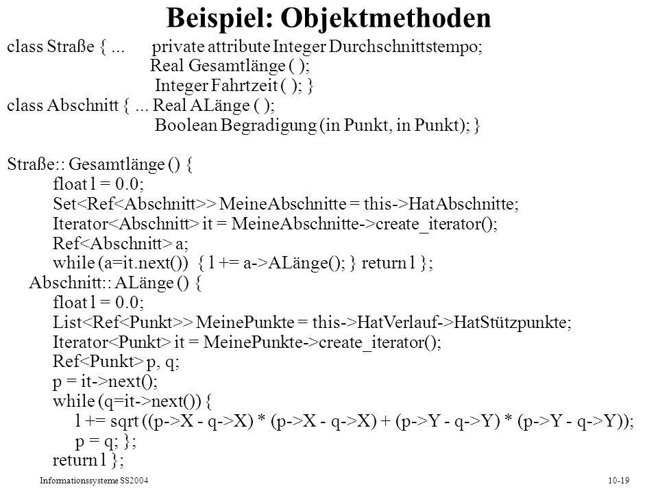 Informationssysteme SS200410-19 Beispiel: Objektmethoden class Straße {... private attribute Integer Durchschnittstempo; Real Gesamtlänge ( ); Integer
