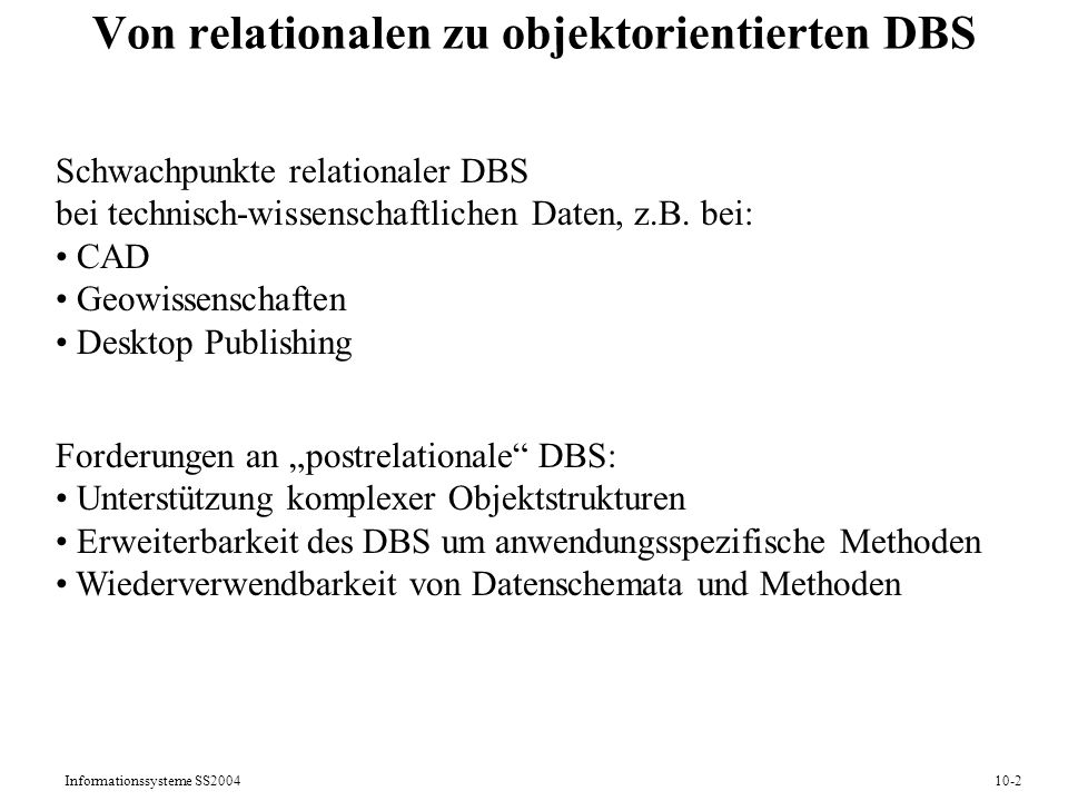 Informationssysteme SS200410-2 Von relationalen zu objektorientierten DBS Schwachpunkte relationaler DBS bei technisch-wissenschaftlichen Daten, z.B.