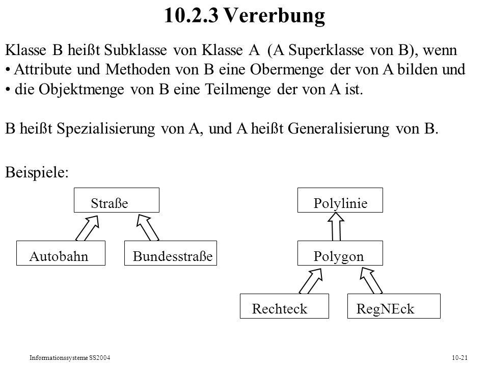 Informationssysteme SS200410-21 10.2.3 Vererbung Klasse B heißt Subklasse von Klasse A (A Superklasse von B), wenn Attribute und Methoden von B eine Obermenge der von A bilden und die Objektmenge von B eine Teilmenge der von A ist.