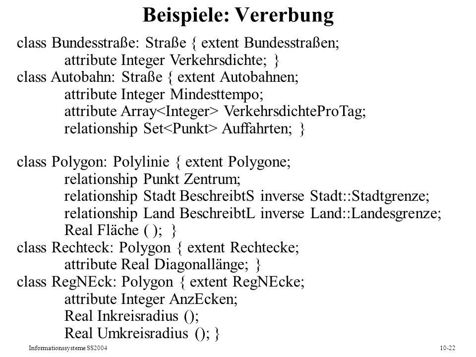 Informationssysteme SS200410-22 Beispiele: Vererbung class Bundesstraße: Straße { extent Bundesstraßen; attribute Integer Verkehrsdichte; } class Auto