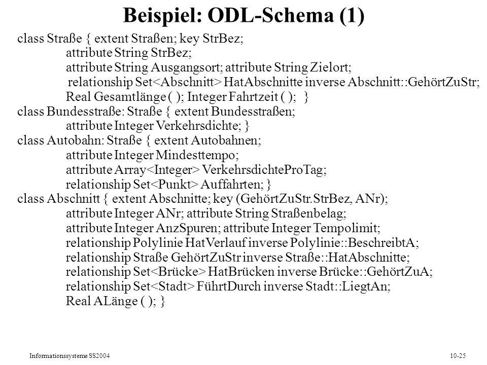 Informationssysteme SS200410-25 Beispiel: ODL-Schema (1) class Straße { extent Straßen; key StrBez; attribute String StrBez; attribute String Ausgangs