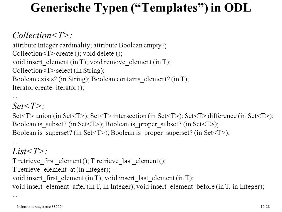 Informationssysteme SS200410-28 Generische Typen (Templates) in ODL Collection : attribute Integer cardinality; attribute Boolean empty?; Collection create (); void delete (); void insert_element (in T); void remove_element (in T); Collection select (in String); Boolean exists.