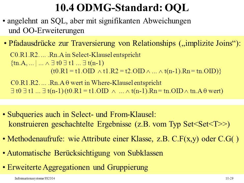 Informationssysteme SS200410-29 10.4 ODMG-Standard: OQL angelehnt an SQL, aber mit signifikanten Abweichungen und OO-Erweiterungen Pfadausdrücke zur Traversierung von Relationships (implizite Joins): Methodenaufrufe: wie Attribute einer Klasse, z.B.