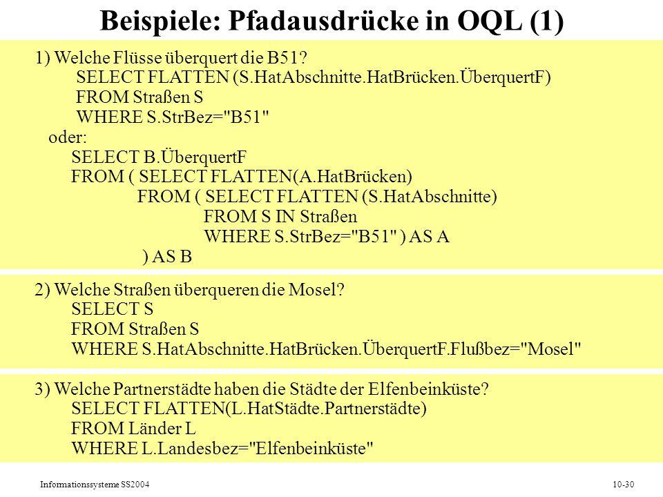 Informationssysteme SS200410-30 Beispiele: Pfadausdrücke in OQL (1) 1) Welche Flüsse überquert die B51? SELECT FLATTEN (S.HatAbschnitte.HatBrücken.Übe