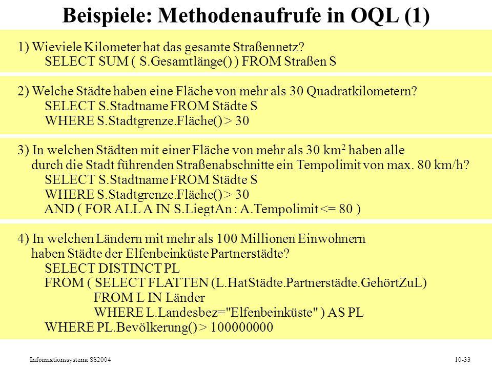 Informationssysteme SS200410-33 Beispiele: Methodenaufrufe in OQL (1) 1) Wieviele Kilometer hat das gesamte Straßennetz? SELECT SUM ( S.Gesamtlänge()