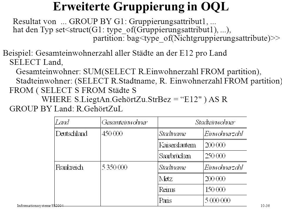 Informationssysteme SS200410-36 Erweiterte Gruppierung in OQL Resultat von... GROUP BY G1: Gruppierungsattribut1,... hat den Typ set > Beispiel: Gesam