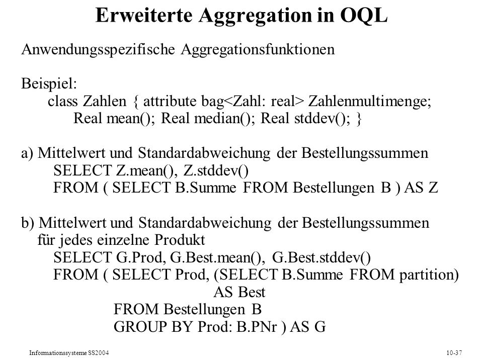 Informationssysteme SS200410-37 Erweiterte Aggregation in OQL Anwendungsspezifische Aggregationsfunktionen Beispiel: class Zahlen { attribute bag Zahlenmultimenge; Real mean(); Real median(); Real stddev(); } a) Mittelwert und Standardabweichung der Bestellungssummen SELECT Z.mean(), Z.stddev() FROM ( SELECT B.Summe FROM Bestellungen B ) AS Z b) Mittelwert und Standardabweichung der Bestellungssummen für jedes einzelne Produkt SELECT G.Prod, G.Best.mean(), G.Best.stddev() FROM ( SELECT Prod, (SELECT B.Summe FROM partition) AS Best FROM Bestellungen B GROUP BY Prod: B.PNr ) AS G