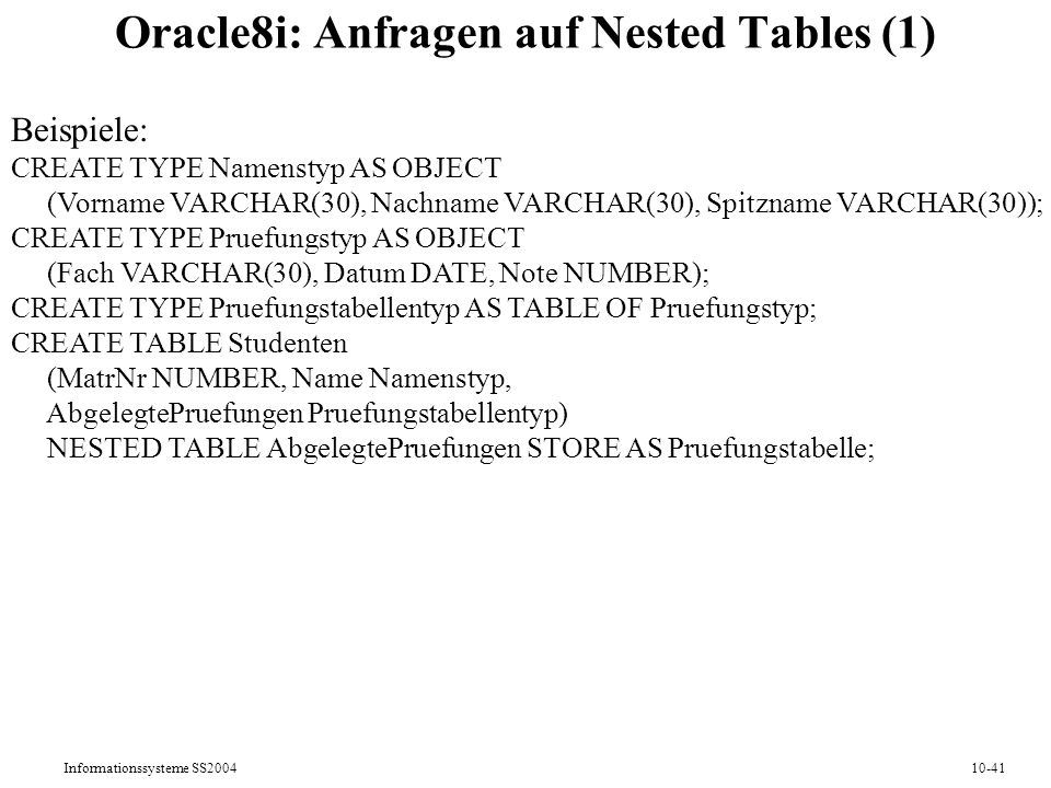 Informationssysteme SS200410-41 Oracle8i: Anfragen auf Nested Tables (1) Beispiele: CREATE TYPE Namenstyp AS OBJECT (Vorname VARCHAR(30), Nachname VARCHAR(30), Spitzname VARCHAR(30)); CREATE TYPE Pruefungstyp AS OBJECT (Fach VARCHAR(30), Datum DATE, Note NUMBER); CREATE TYPE Pruefungstabellentyp AS TABLE OF Pruefungstyp; CREATE TABLE Studenten (MatrNr NUMBER, Name Namenstyp, AbgelegtePruefungen Pruefungstabellentyp) NESTED TABLE AbgelegtePruefungen STORE AS Pruefungstabelle;