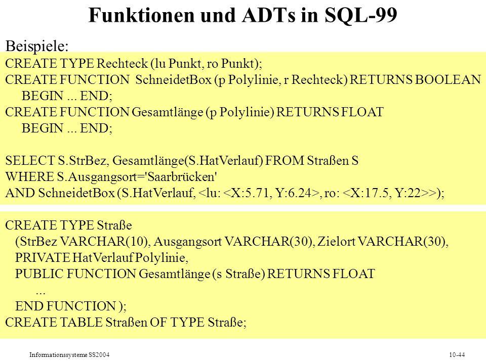 Informationssysteme SS200410-44 Funktionen und ADTs in SQL-99 Beispiele: CREATE TYPE Rechteck (lu Punkt, ro Punkt); CREATE FUNCTION SchneidetBox (p Polylinie, r Rechteck) RETURNS BOOLEAN BEGIN...