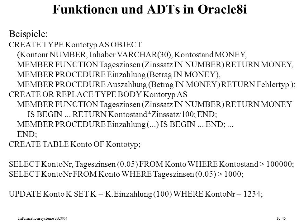 Informationssysteme SS200410-45 Funktionen und ADTs in Oracle8i Beispiele: CREATE TYPE Kontotyp AS OBJECT (Kontonr NUMBER, Inhaber VARCHAR(30), Kontostand MONEY, MEMBER FUNCTION Tageszinsen (Zinssatz IN NUMBER) RETURN MONEY, MEMBER PROCEDURE Einzahlung (Betrag IN MONEY), MEMBER PROCEDURE Auszahlung (Betrag IN MONEY) RETURN Fehlertyp ); CREATE OR REPLACE TYPE BODY Kontotyp AS MEMBER FUNCTION Tageszinsen (Zinssatz IN NUMBER) RETURN MONEY IS BEGIN...
