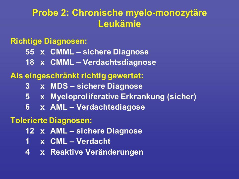 Probe 2: Chronische myelo-monozytäre Leukämie Richtige Diagnosen: 55xCMML – sichere Diagnose 18xCMML – Verdachtsdiagnose Als eingeschränkt richtig gew