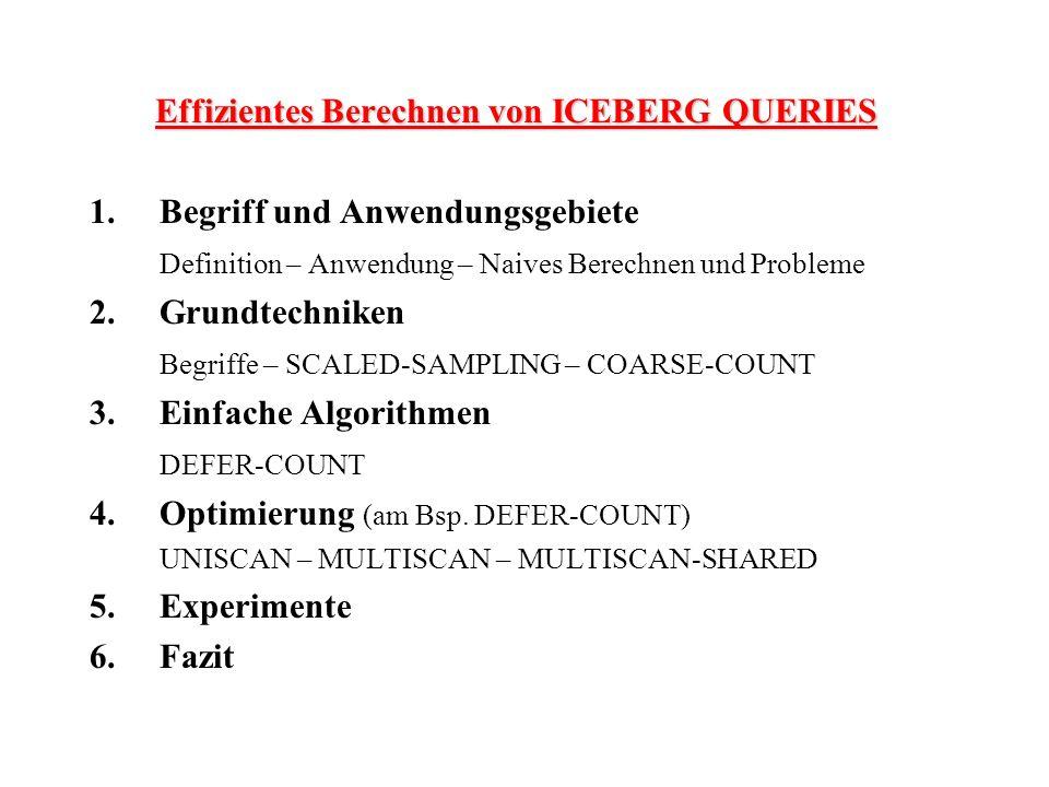 Effizientes Berechnen von ICEBERG QUERIES 1.Begriff und Anwendungsgebiete Definition – Anwendung – Naives Berechnen und Probleme 2.Grundtechniken Begriffe – SCALED-SAMPLING – COARSE-COUNT 3.Einfache Algorithmen DEFER-COUNT 4.Optimierung (am Bsp.