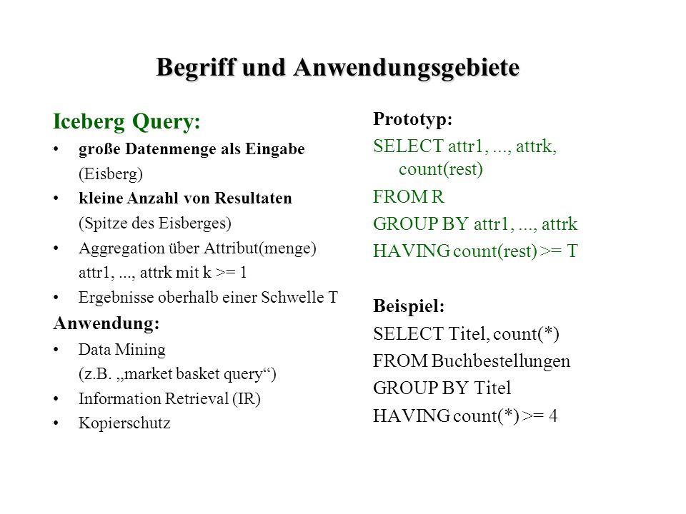 Begriff und Anwendungsgebiete Iceberg Query: große Datenmenge als Eingabe (Eisberg) kleine Anzahl von Resultaten (Spitze des Eisberges) Aggregation über Attribut(menge) attr1,..., attrk mit k >= 1 Ergebnisse oberhalb einer Schwelle T Anwendung: Data Mining (z.B.