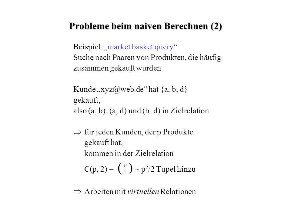 Probleme beim naiven Berechnen (2) Beispiel: market basket query Suche nach Paaren von Produkten, die häufig zusammen gekauft wurden Kunde xyz@web.de hat {a, b, d} gekauft, also (a, b), (a, d) und (b, d) in Zielrelation für jeden Kunden, der p Produkte gekauft hat, kommen in der Zielrelation C(p, 2) = ( ) ~ p 2 /2 Tupel hinzu Arbeiten mit virtuellen Relationen 2 p
