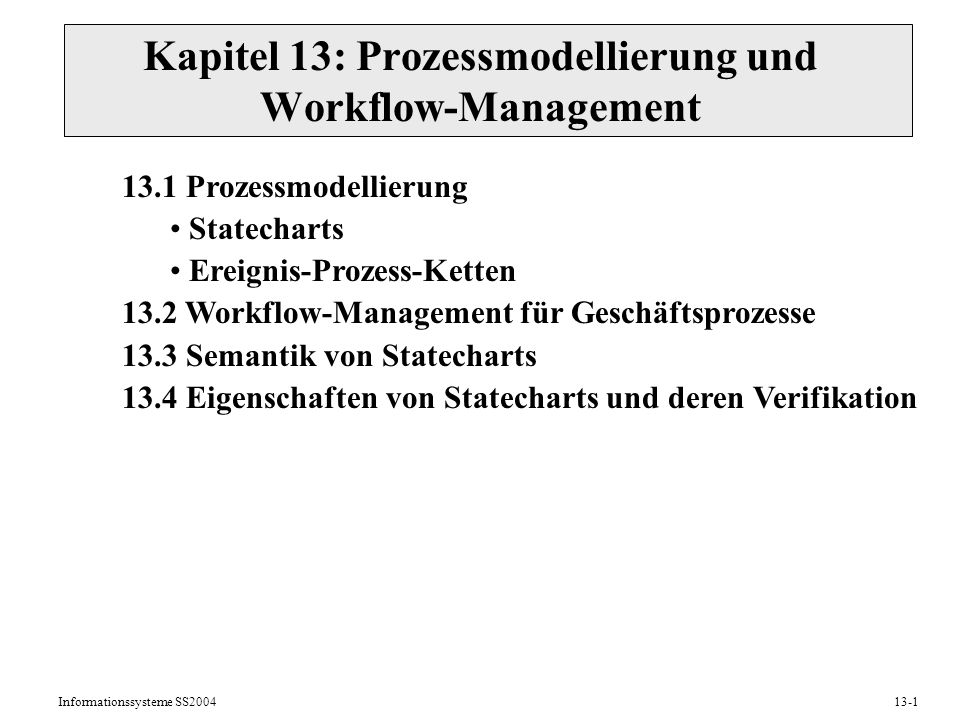 Informationssysteme SS200413-1 Kapitel 13: Prozessmodellierung und Workflow-Management 13.1 Prozessmodellierung Statecharts Ereignis-Prozess-Ketten 13