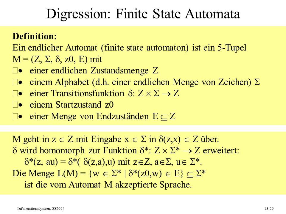 Informationssysteme SS200413-29 Digression: Finite State Automata Definition: Ein endlicher Automat (finite state automaton) ist ein 5-Tupel M = (Z,,,