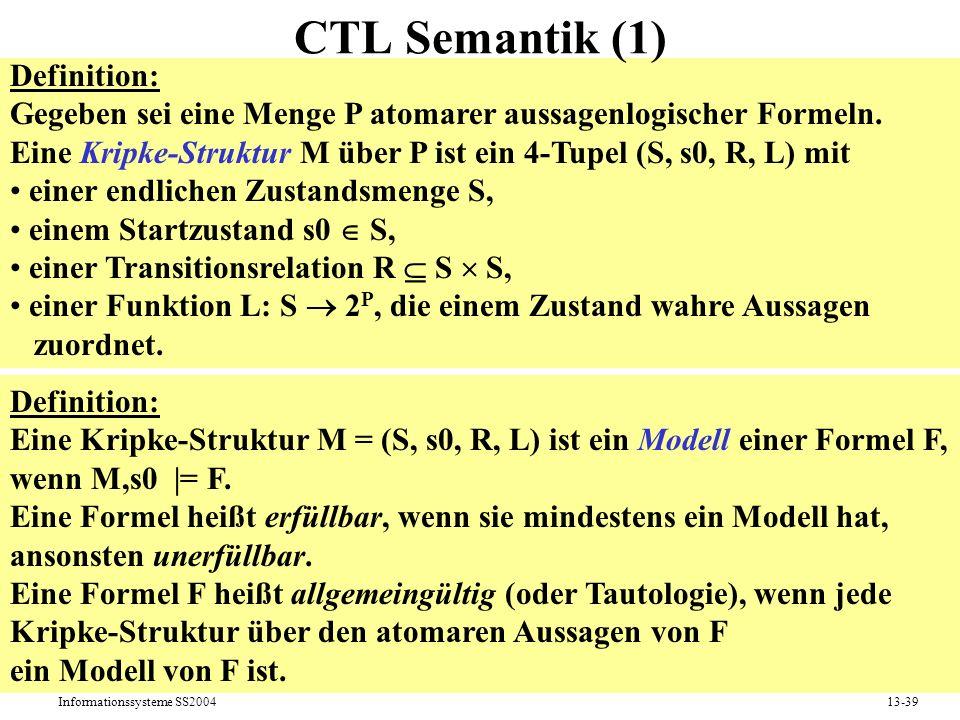 Informationssysteme SS200413-39 CTL Semantik (1) Definition: Eine Kripke-Struktur M = (S, s0, R, L) ist ein Modell einer Formel F, wenn M,s0 |= F. Ein