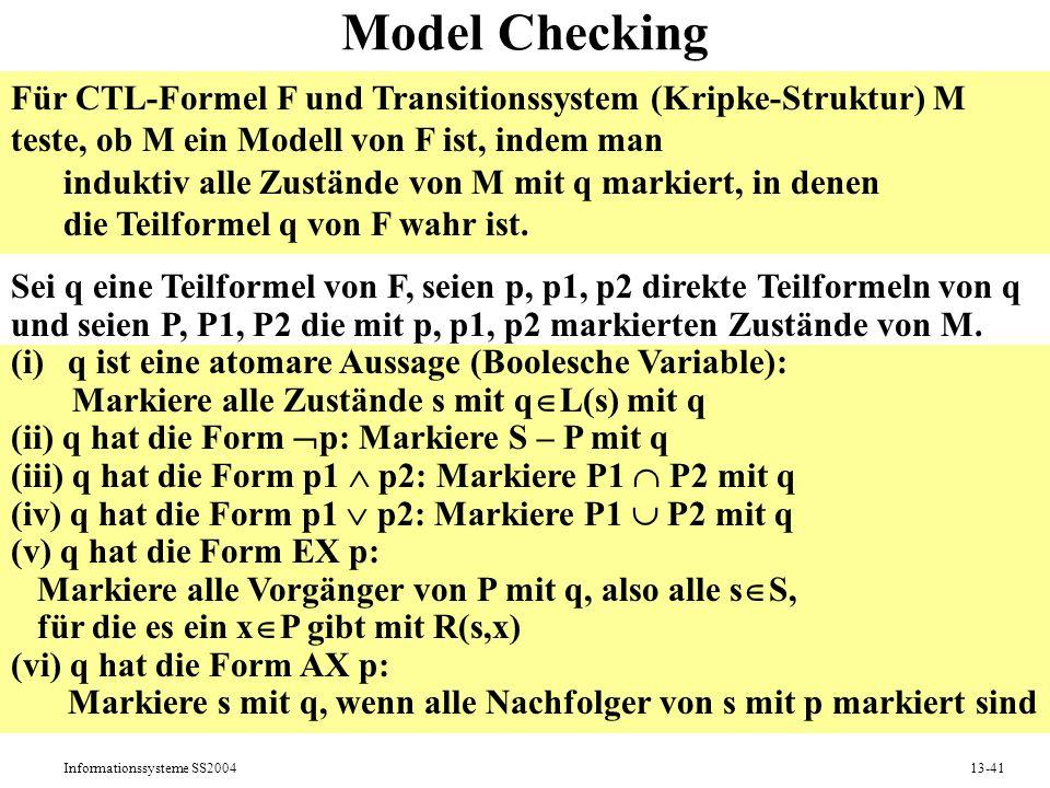 Informationssysteme SS200413-41 Model Checking Für CTL-Formel F und Transitionssystem (Kripke-Struktur) M teste, ob M ein Modell von F ist, indem man