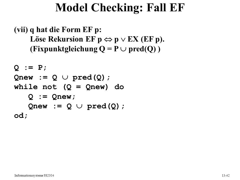 Informationssysteme SS200413-42 Model Checking: Fall EF (vii) q hat die Form EF p: Löse Rekursion EF p p EX (EF p). (Fixpunktgleichung Q = P pred(Q) )