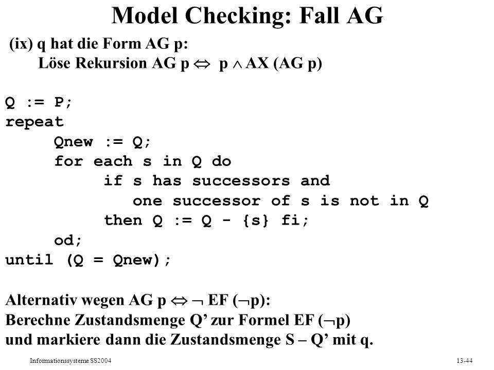 Informationssysteme SS200413-44 Model Checking: Fall AG (ix) q hat die Form AG p: Löse Rekursion AG p p AX (AG p) Q := P; repeat Qnew := Q; for each s