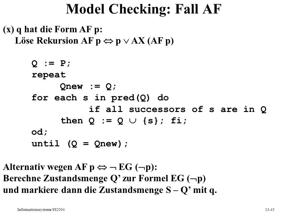 Informationssysteme SS200413-45 Model Checking: Fall AF (x) q hat die Form AF p: Löse Rekursion AF p p AX (AF p) Q := P; repeat Qnew := Q; for each s
