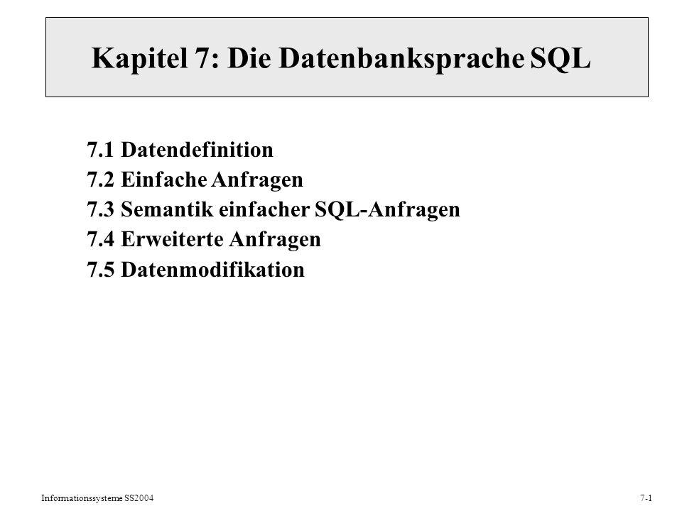Informationssysteme SS20047-1 Kapitel 7: Die Datenbanksprache SQL 7.1 Datendefinition 7.2 Einfache Anfragen 7.3 Semantik einfacher SQL-Anfragen 7.4 Erweiterte Anfragen 7.5 Datenmodifikation