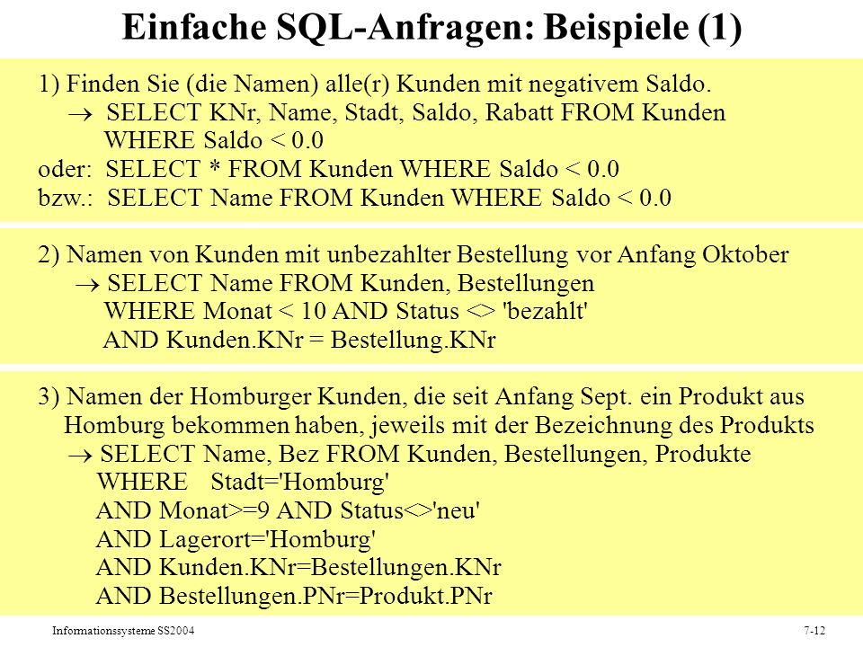 Informationssysteme SS20047-12 Einfache SQL-Anfragen: Beispiele (1) 1) Finden Sie (die Namen) alle(r) Kunden mit negativem Saldo.